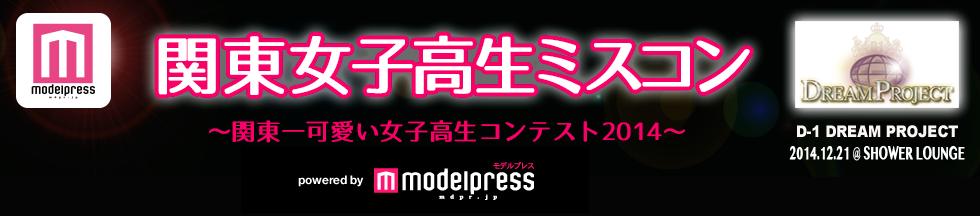 関東女子高校生ミスコン2014 - モデルプレス D-1 dream project